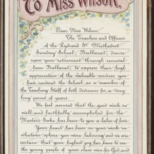 To Miss Wilson : [an Illuminated address presented to Sunday School Teacher, Miss Wilson by the Teachers and Officers of the Lydiard Street Methodist Sunday School, Ballarat upon her leaving the school]