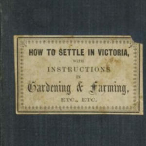 How to settle in Victoria, or, Instructions on the purchase and occupations of the land, with observations on gardening and farming, the growth of the vine and other fruit trees, the nature and quality of the Australian soils and on the use of manures
