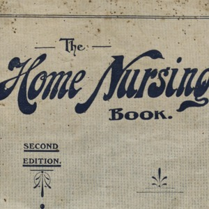 The Home nursing book : a treatise on the symptoms, treatment & diet of family ailments and common diseases; antidotes in cases of poisoning; first aid to the injured and hints on baby's troubles