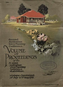 Volume of proceedings of the Second Australian Town Planning Conference and Exhibition : (under the official recognition of the Queensland government), Brisbane (Queensland), 30th July to 6th August, 1918